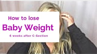 How to Lose Baby Weight 6 weeks AFTER C-section