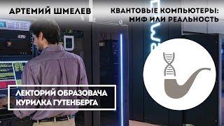 Артемий Шмелев - Квантовые компьютеры: миф или реальность?