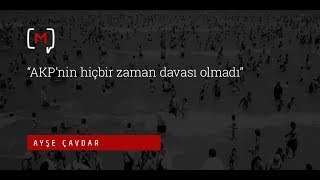 """Ayşe Çavdar: """"AKP'nin hiçbir zaman davası olmadı"""""""
