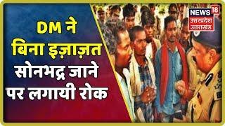 Sonbhadra DM ने बिना इज़ाज़त सोनभद्र जाने पर लगायी रोक