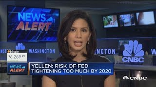 Yellen: There's a risk the Fed could tighten too much by 2020