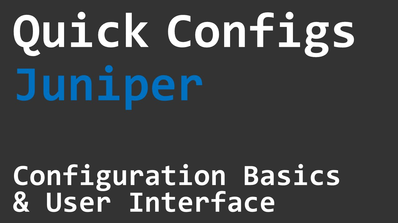 Quick Configs Juniper - Basics & User Interface