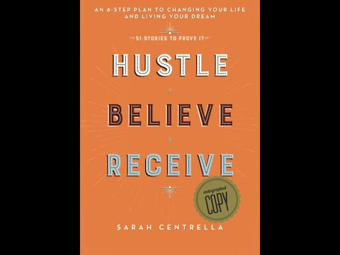 Hustle, Believe, Receive- An 8 Step Method To Getting Life You Want With Sarah Centrella