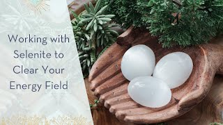 Working with Selenite to Clear Your Energy Field