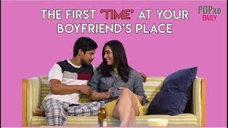 The First 'Time' At Your Boyfriend's Place - POPxo