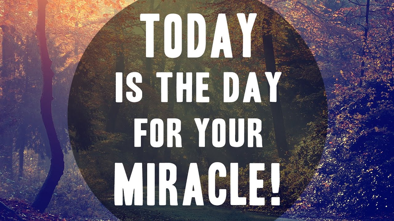 today is the day for your miracle judy it s