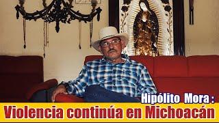 Violencia continúa en Michoacán :Hipólito Mora