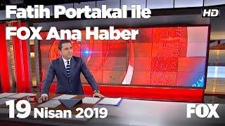 19 Nisan 2019 Fatih Portakal Ile Fox Ana Haber