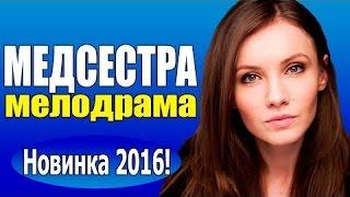 Медсестра (2016) Русские мелодрамы 2016, фильмы про любовь ,Россия