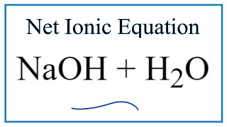 How to Write the Net Ionic Equation for NaOH + H2O