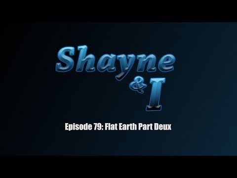Shayne and I Episode 79:Flat Earth Part Deux