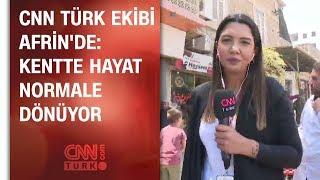 CNN TÜRK ekibi Afrin'de: Kentte hayat normale dönüyor