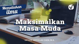 Memuliakan Ilmu #9: Bersegera Memulai Belajar Maksimalkan Waktu Muda - Ustadz Abdullah Zaen, Lc., MA
