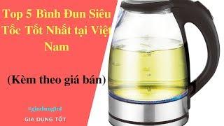 Top 5 Bình Đun Siêu Tốc Tốt Nhất Tại Việt Nam 2018.