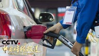 《中国财经报道》成品油价格下调 加满一箱油少花4.5元 20190625 17:00 | CCTV财经