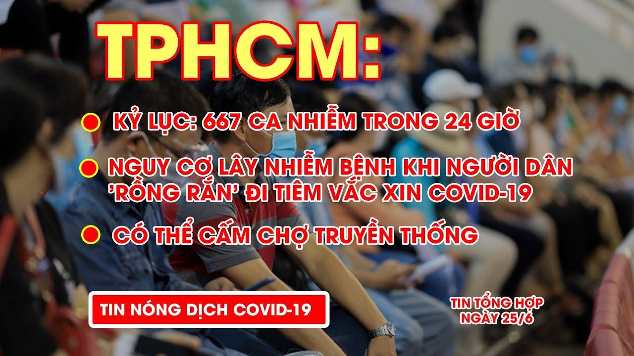 Bản tin COVID-19 tối 25/6:  TPHCM ghi nhận kỷ lục 667 ca nhiễm trong 24 giờ và 21 chuỗi lây nhiễm