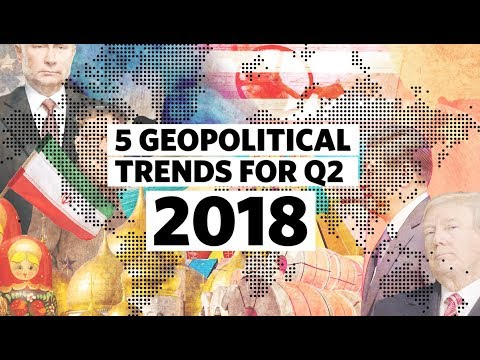 5 Key Geopolitical Trends for Q2 2018