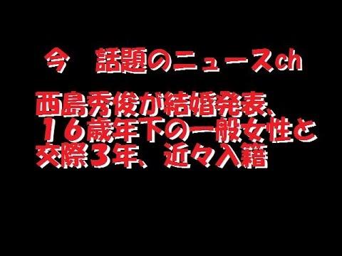 【今 話題のニュースch】西島秀俊が結婚発表、16歳年下の一般女性と 交際3年、近々入籍