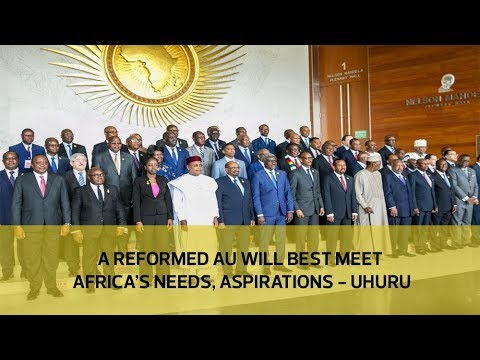 A reformed AU will best meet Africa's needs, aspirations -Uhuru
