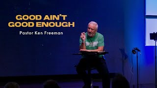 Good Ain't Good Enough   Pastor Ken Freeman