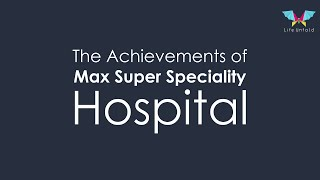 The Achievements of Max Super Speciality Hospital