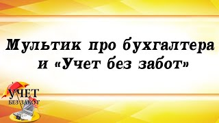Мультик про бухгалтера і ''Облік без турбот'' :)