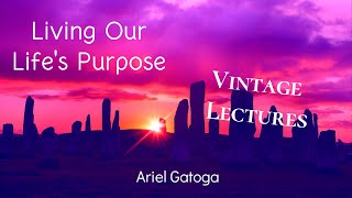 Living Our Life's Purpose--A Vintage Lecture by Ariel Gatoga