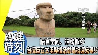語言雷同、神秘搬移 台灣巨石文明與復活節島相連密碼!? 2014年 第1855集 2200 關鍵時刻