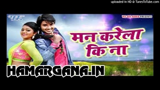 Man Karela Ki Na Mohabbat - Ritesh Pandey - Bhojpuri 2017 Latest Movie Song.mp3