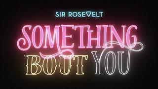 Sir Rosevelt - Something 'Bout You (Official Lyric Video)