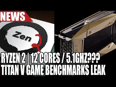 Ryzen 2 Crazy Specs Leak - 12 Cores & 5.1GHz | Titan V Gaming Benchmarks Are Insane