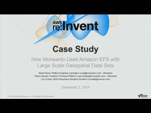 AWS re:Invent 2016: Case Study: How Monsanto Uses Amazon EFS with Geospatial Data Sets (STG208)
