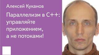 017. Параллелизм в C++: управляйте приложением, а не потоками! - Алексей Куканов