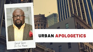 Urban Apologetics | Dr. Eric Mason