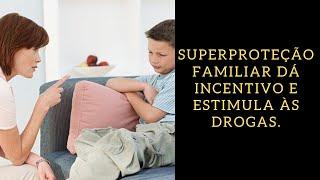 Superproteção familiar dá incentivo e estimula às drogas.
