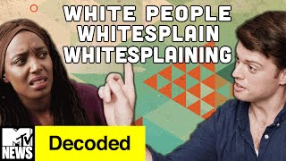 White People Whitesplain Whitesplaining | Decoded | MTV News