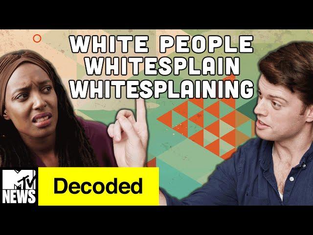 White People Whitesplain Whitesplaining | Decoded | MTV News