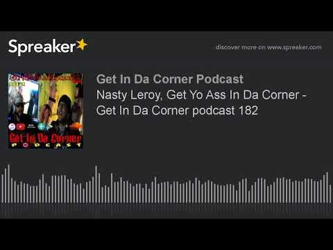 Nasty Leroy, Get Yo Ass In Da Corner - Get In Da Corner podcast 182