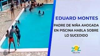 Eduard Montes padre de niña ahogada en piscina habla sobre lo sucedido