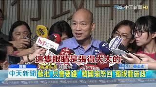 20190723中天新聞 蘇批「只會要錢」 韓國瑜怒回「獨眼龍施政」