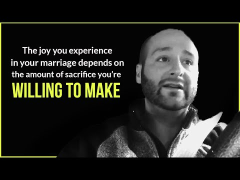 The joy you experience in your marriage depends on the amount of sacrifice you're willing to make.