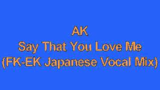 AK   Say That You Love Me FK EK Japanese Vocal Mix