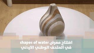 افتتاح معرض shapes of water في المتحف الوطني الاردني