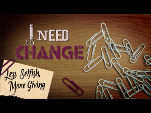 I Need To Change: Less Selfish, More Giving