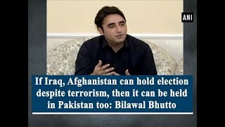Like Iraq & Afghanistan, Pakistan too can hold election despite terrorism: Bhutto