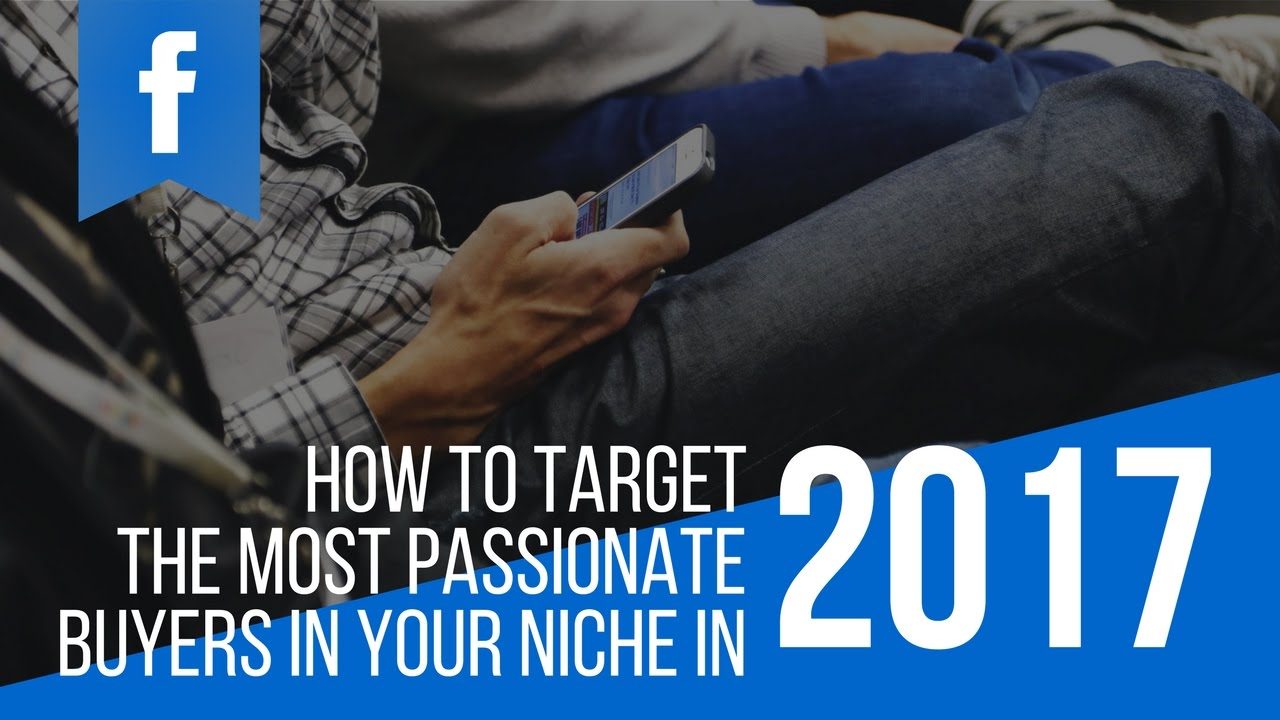 Facebook Ads Niche Targeting - How To Find The Most Passionate Buyers In Your Niche In 2017