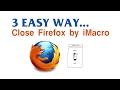 3 EASY WAYS AUTO CLOSE FIREFOX BY iMacros