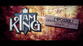 Video I Am King - Impossible (Shontelle Cover) download MP3, 3GP, MP4, WEBM, AVI, FLV Oktober 2017