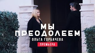 Ольга Горбачева - Мы Преодолеем