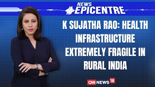 Health Infrastructure Extremely Fragile In Rural India: K Sujatha Rao | News Epicentre | CNN News18